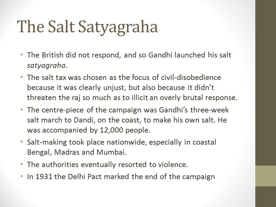 The Salt Satyagraha The British did not respond, and so Gandhi launched his salt satyagraha.