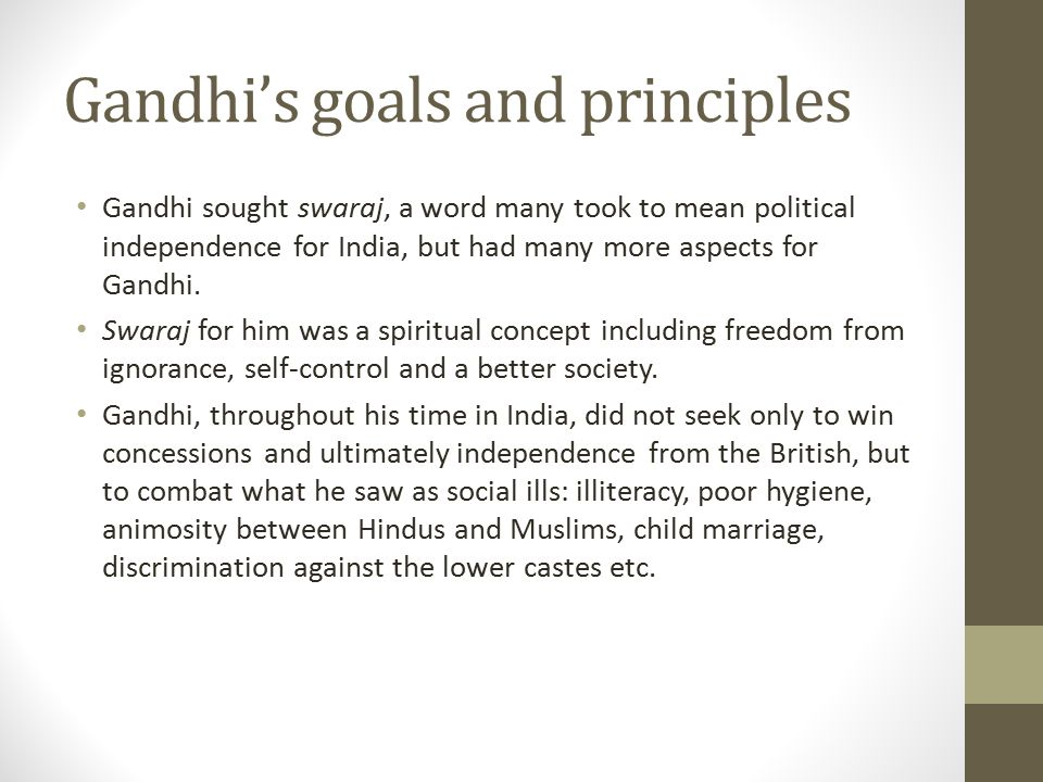 Gandhi's goals and principles Gandhi sought swaraj, a word many took to mean political independence for India, but had many more aspects for Gandhi. S