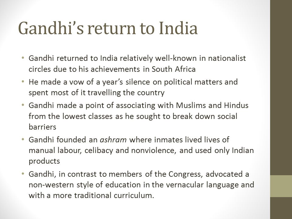 Gandhi's return to India Gandhi returned to India relatively well-known in nationalist circles due to his achievements in South Africa He made a vow o
