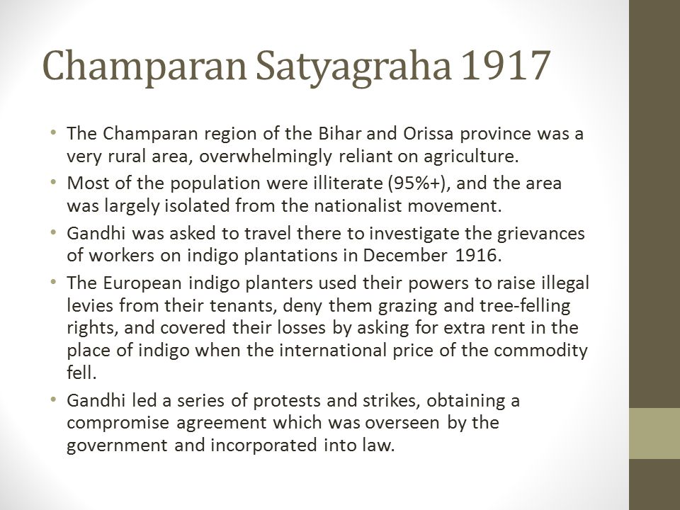 Champaran Satyagraha 1917 The Champaran region of the Bihar and Orissa province was a very rural area, overwhelmingly reliant on agriculture. Most of