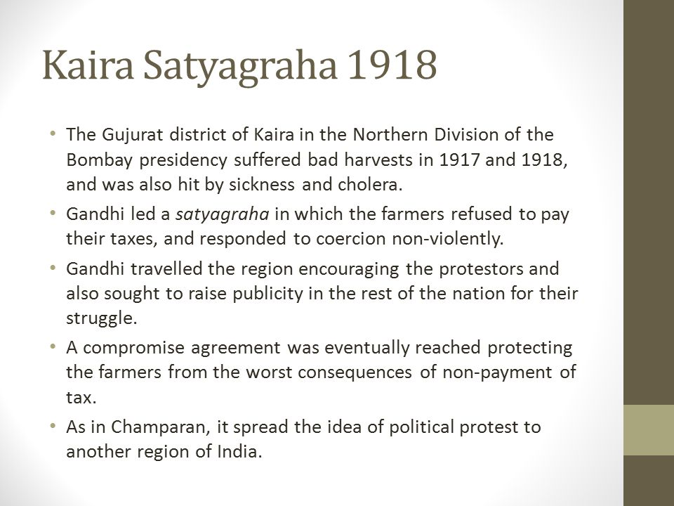 Kaira Satyagraha 1918 The Gujurat district of Kaira in the Northern Division of the Bombay presidency suffered bad harvests in 1917 and 1918, and was also hit by sickness and cholera.