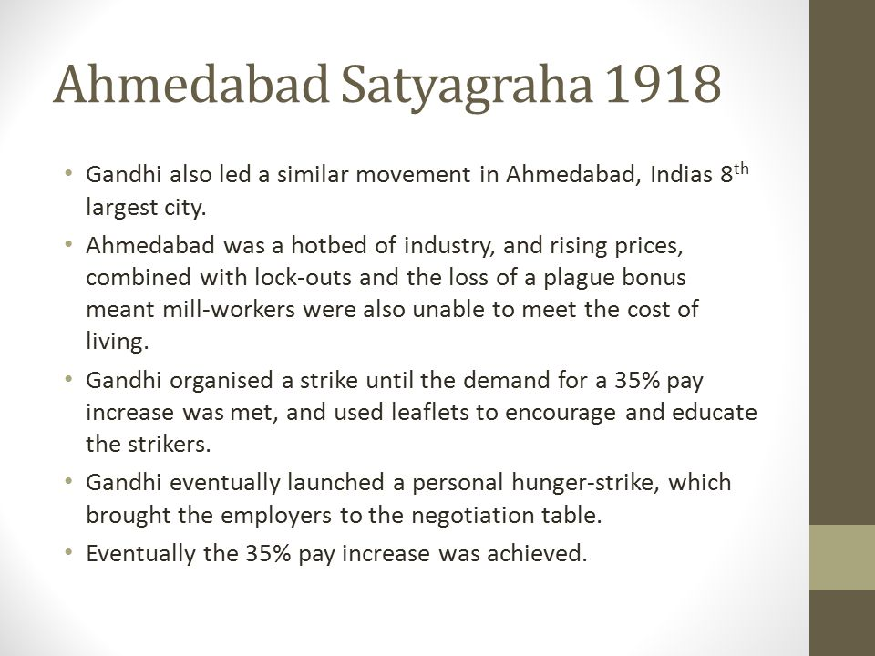 Ahmedabad Satyagraha 1918 Gandhi also led a similar movement in Ahmedabad, Indias 8 th largest city.