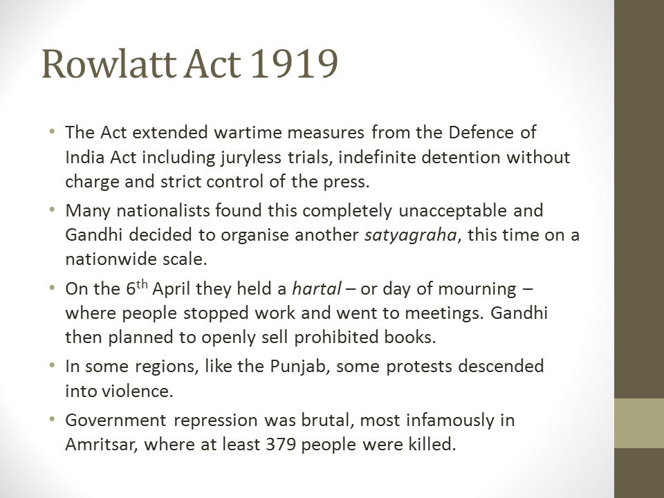 Rowlatt Act 1919 The Act extended wartime measures from the Defence of India Act including juryless trials, indefinite detention without charge and strict control of the press.