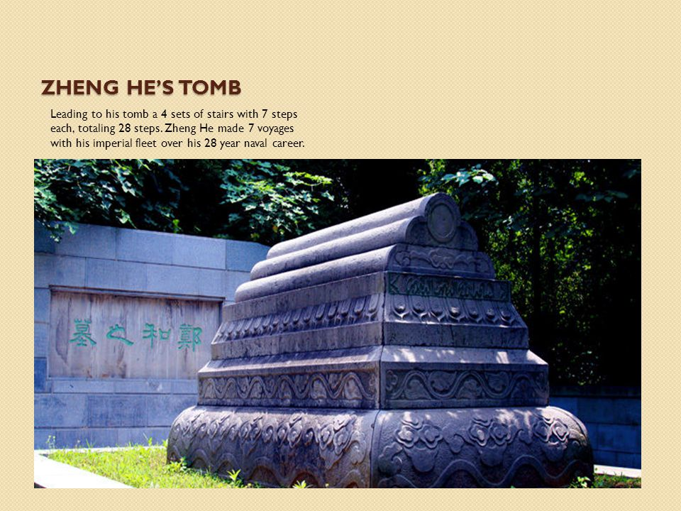 ZHENG HE'S TOMB Leading to his tomb a 4 sets of stairs with 7 steps each, totaling 28 steps. Zheng He made 7 voyages with his imperial fleet over his