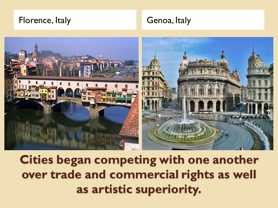Cities began competing with one another over trade and commercial rights as well as artistic superiority. Florence, ItalyGenoa, Italy