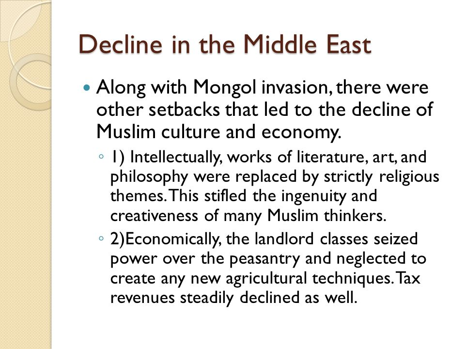 Decline in the Middle East Along with Mongol invasion, there were other setbacks that led to the decline of Muslim culture and economy. ◦ 1) Intellect