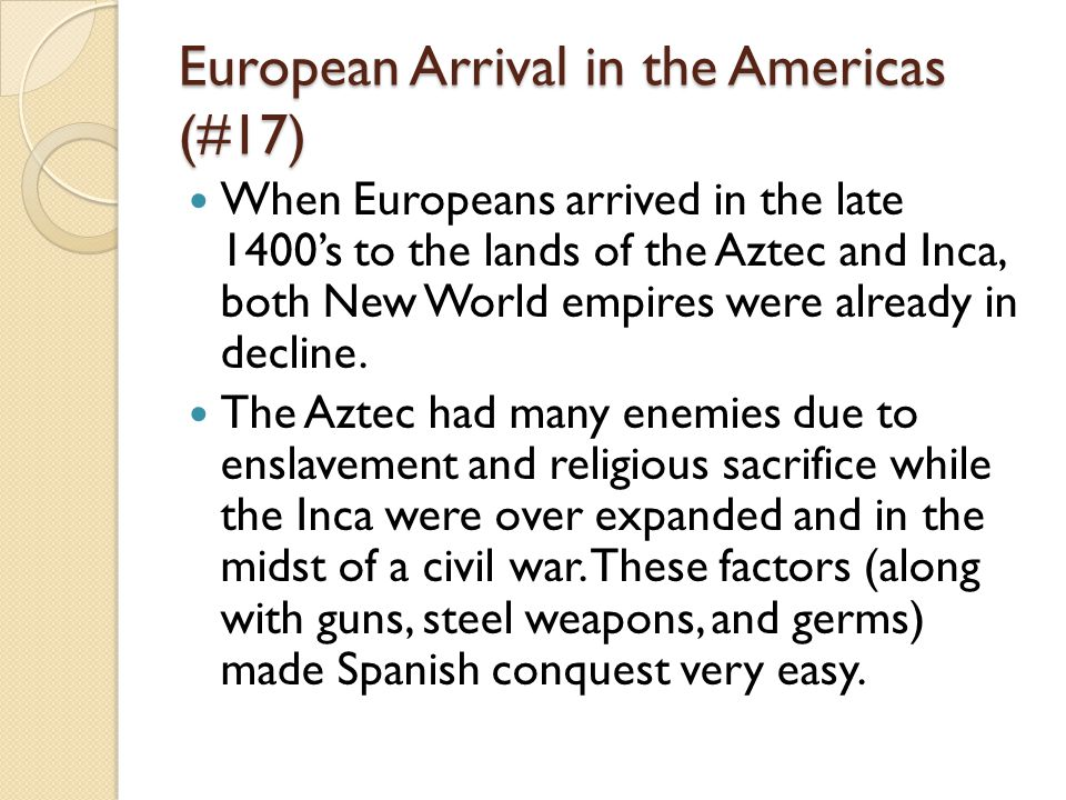 European Arrival in the Americas (#17) When Europeans arrived in the late 1400's to the lands of the Aztec and Inca, both New World empires were alrea