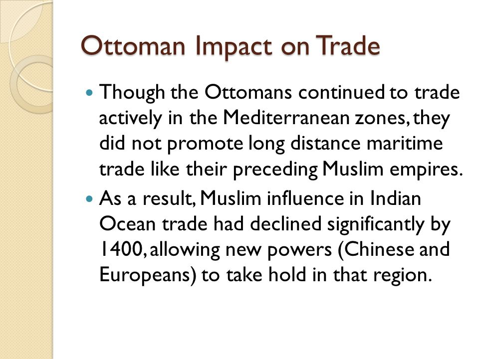 Ottoman Impact on Trade Though the Ottomans continued to trade actively in the Mediterranean zones, they did not promote long distance maritime trade
