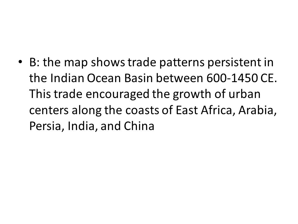 B: the map shows trade patterns persistent in the Indian Ocean Basin between 600-1450 CE. This trade encouraged the growth of urban centers along the