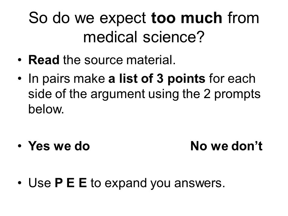 So do we expect too much from medical science? Read the source material. In pairs make a list of 3 points for each side of the argument using the 2 pr