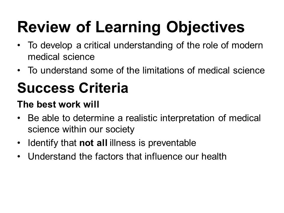 Review of Learning Objectives To develop a critical understanding of the role of modern medical science To understand some of the limitations of medic