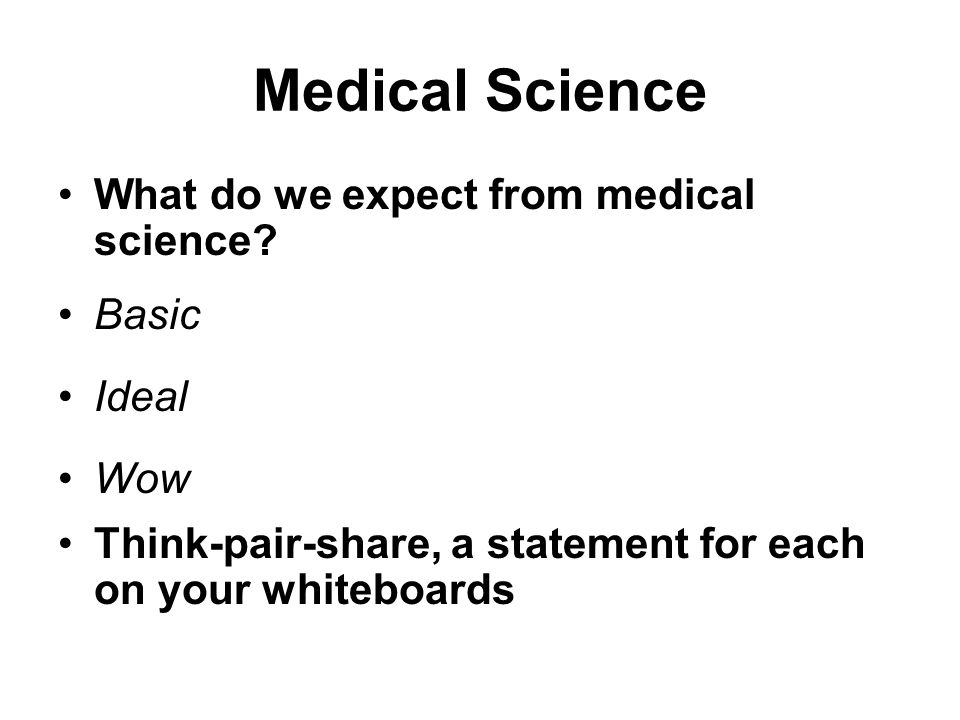 Medical Science What do we expect from medical science? Basic Ideal Wow Think-pair-share, a statement for each on your whiteboards