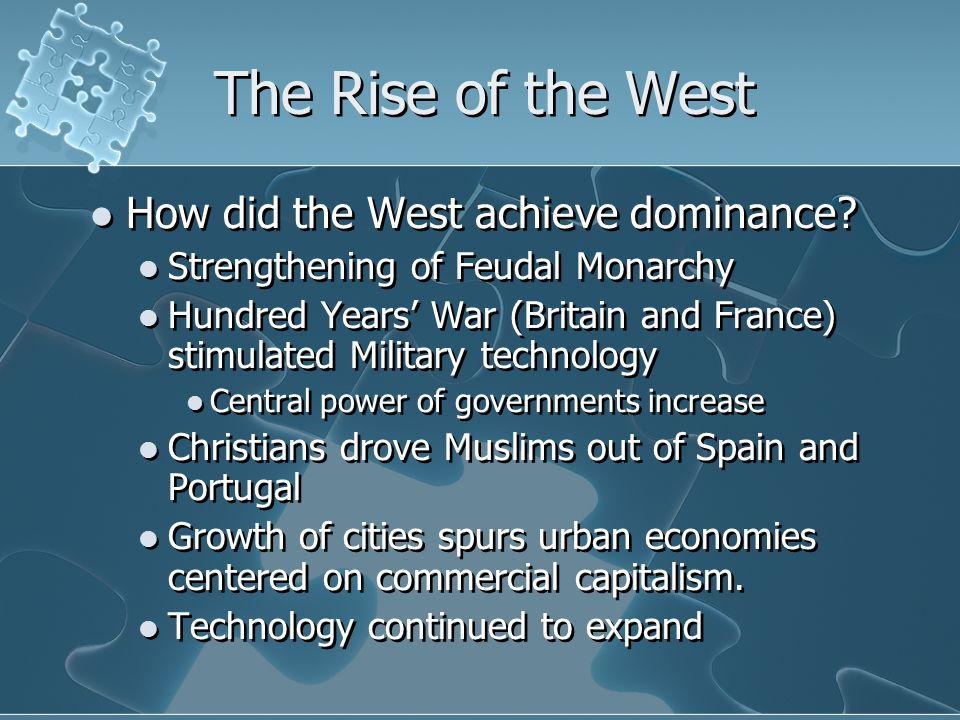 The Rise of the West How did the West achieve dominance? Strengthening of Feudal Monarchy Hundred Years' War (Britain and France) stimulated Military