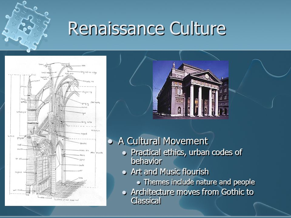 Renaissance Culture A Cultural Movement Practical ethics, urban codes of behavior Art and Music flourish Themes include nature and people Architecture