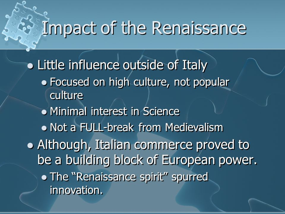 Impact of the Renaissance Little influence outside of Italy Focused on high culture, not popular culture Minimal interest in Science Not a FULL-break