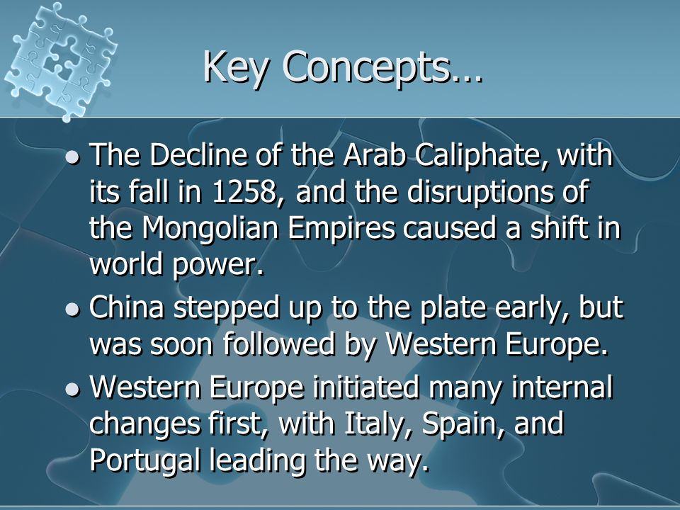 Key Concepts… The Decline of the Arab Caliphate, with its fall in 1258, and the disruptions of the Mongolian Empires caused a shift in world power. Ch