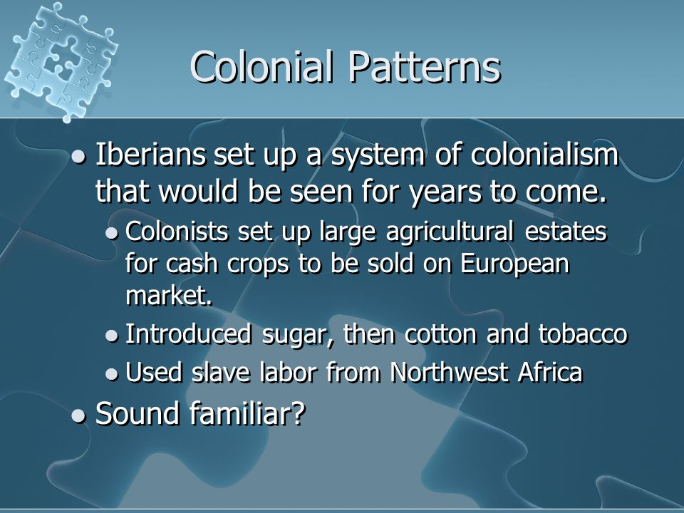 Colonial Patterns Iberians set up a system of colonialism that would be seen for years to come. Colonists set up large agricultural estates for cash c