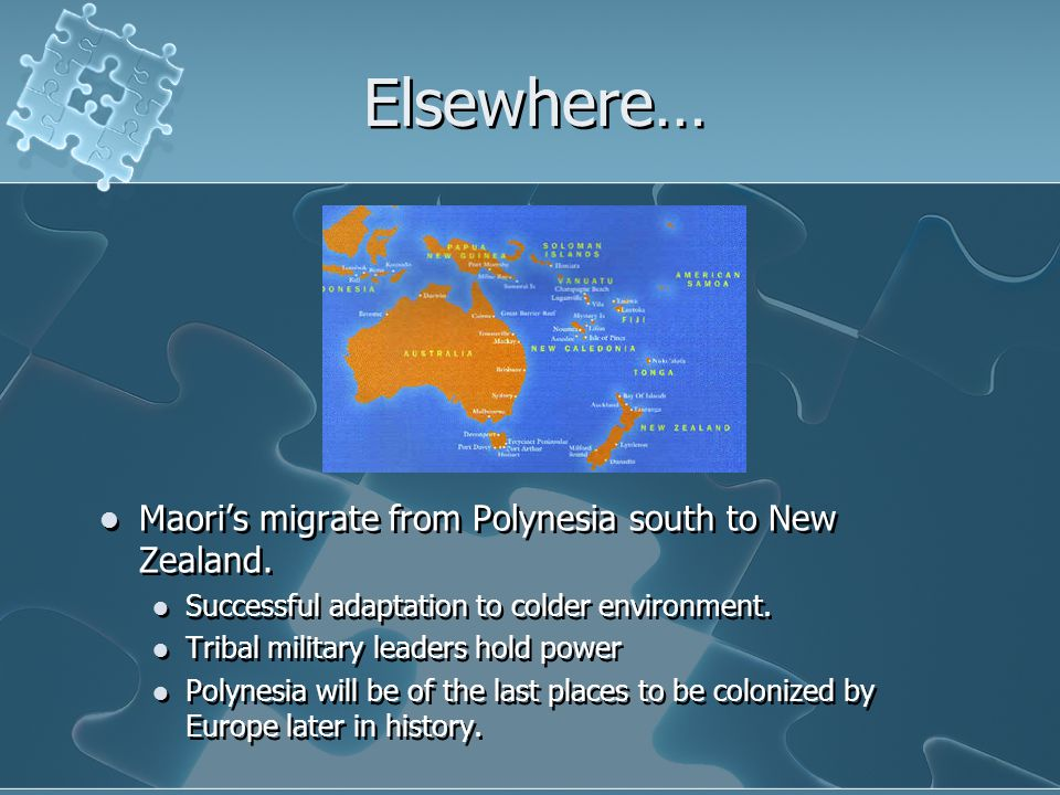 Elsewhere… Maori's migrate from Polynesia south to New Zealand. Successful adaptation to colder environment. Tribal military leaders hold power Polyne