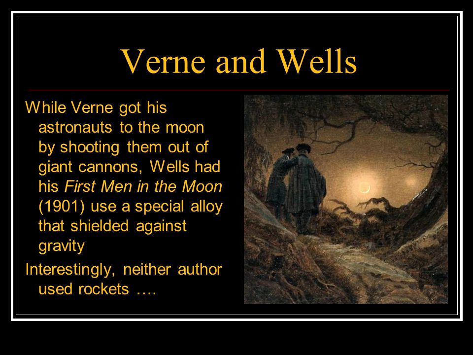 Verne and Wells While Verne got his astronauts to the moon by shooting them out of giant cannons, Wells had his First Men in the Moon (1901) use a spe