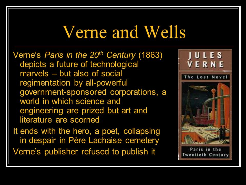 Verne and Wells Verne's Paris in the 20 th Century (1863) depicts a future of technological marvels – but also of social regimentation by all-powerful