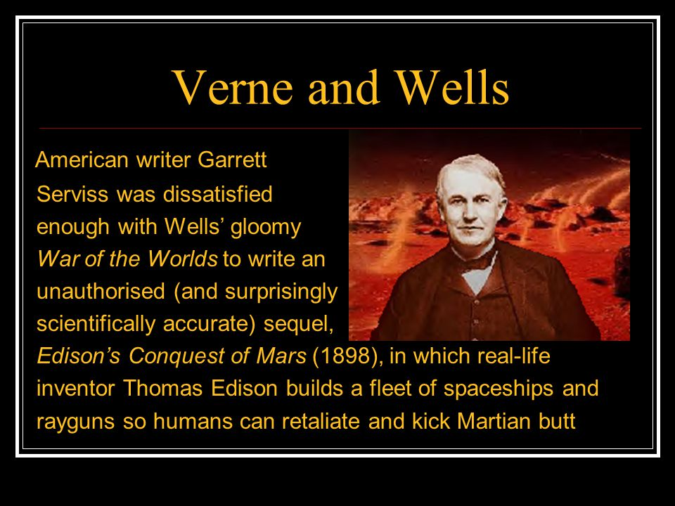 Verne and Wells American writer Garrett Serviss was dissatisfied enough with Wells' gloomy War of the Worlds to write an unauthorised (and surprisingl