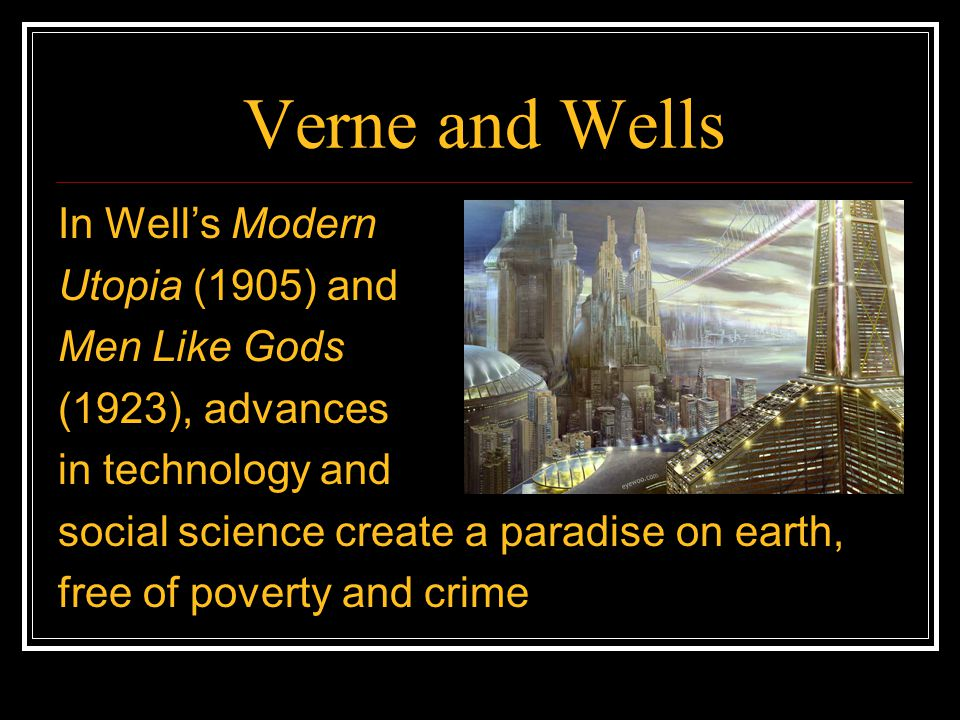 Verne and Wells In Well's Modern Utopia (1905) and Men Like Gods (1923), advances in technology and social science create a paradise on earth, free of poverty and crime