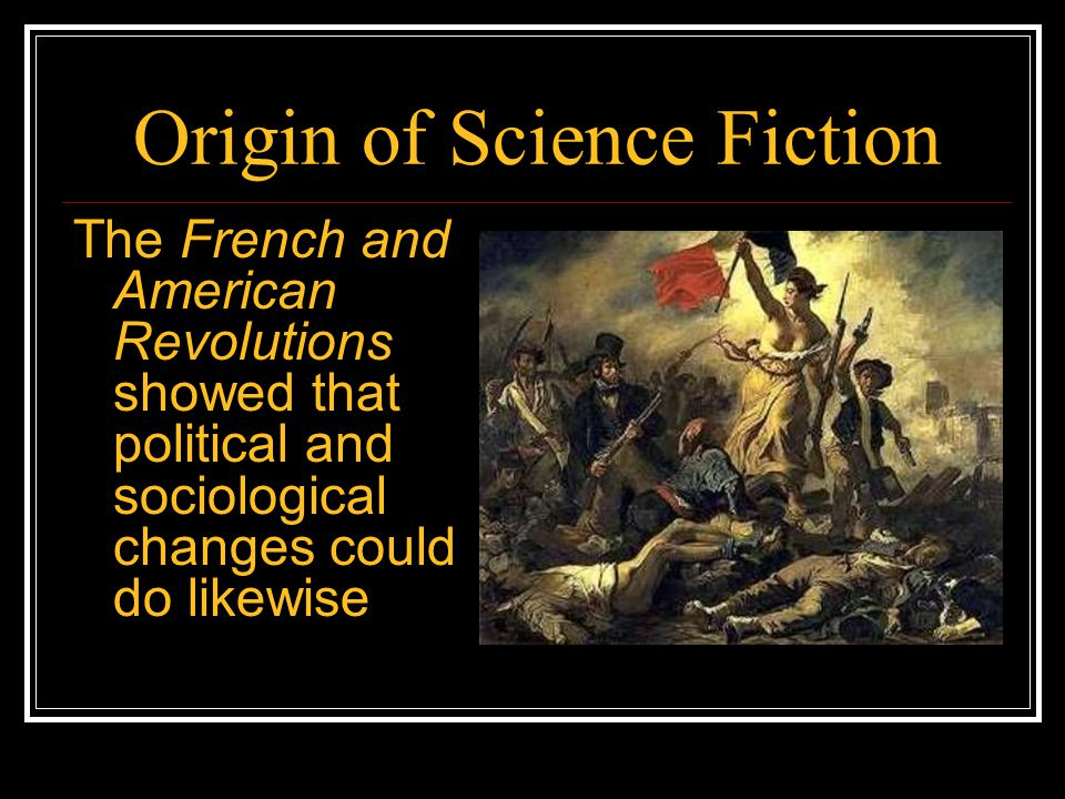 Origin of Science Fiction The French and American Revolutions showed that political and sociological changes could do likewise