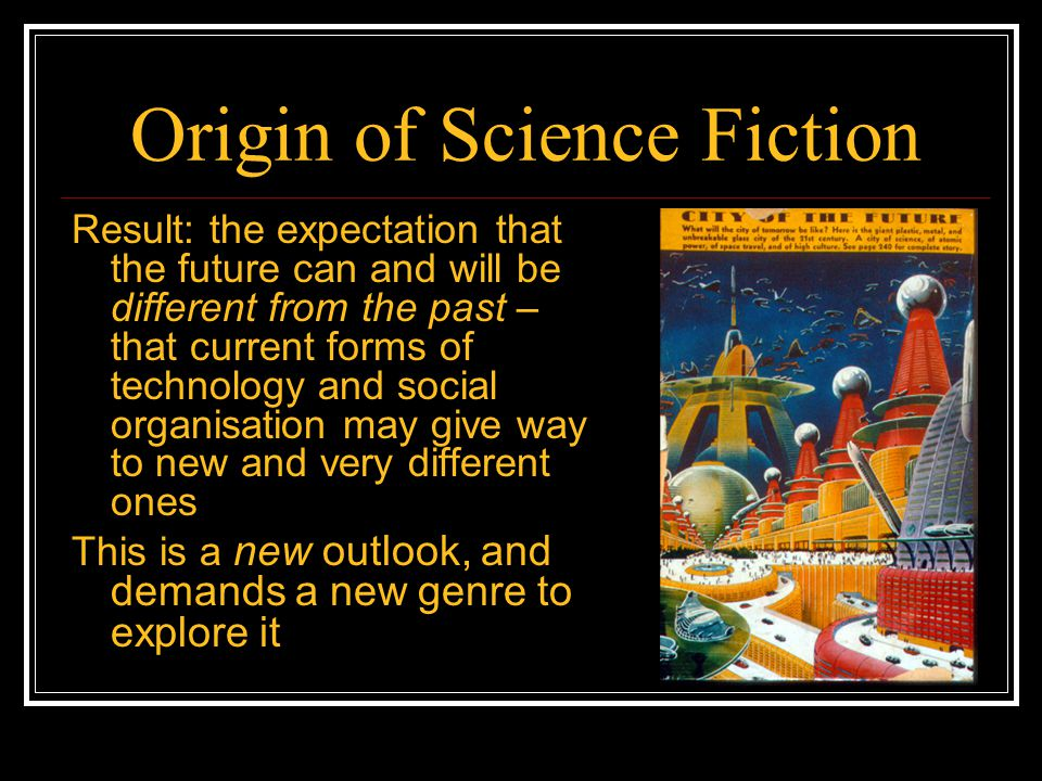 Origin of Science Fiction Result: the expectation that the future can and will be different from the past – that current forms of technology and socia