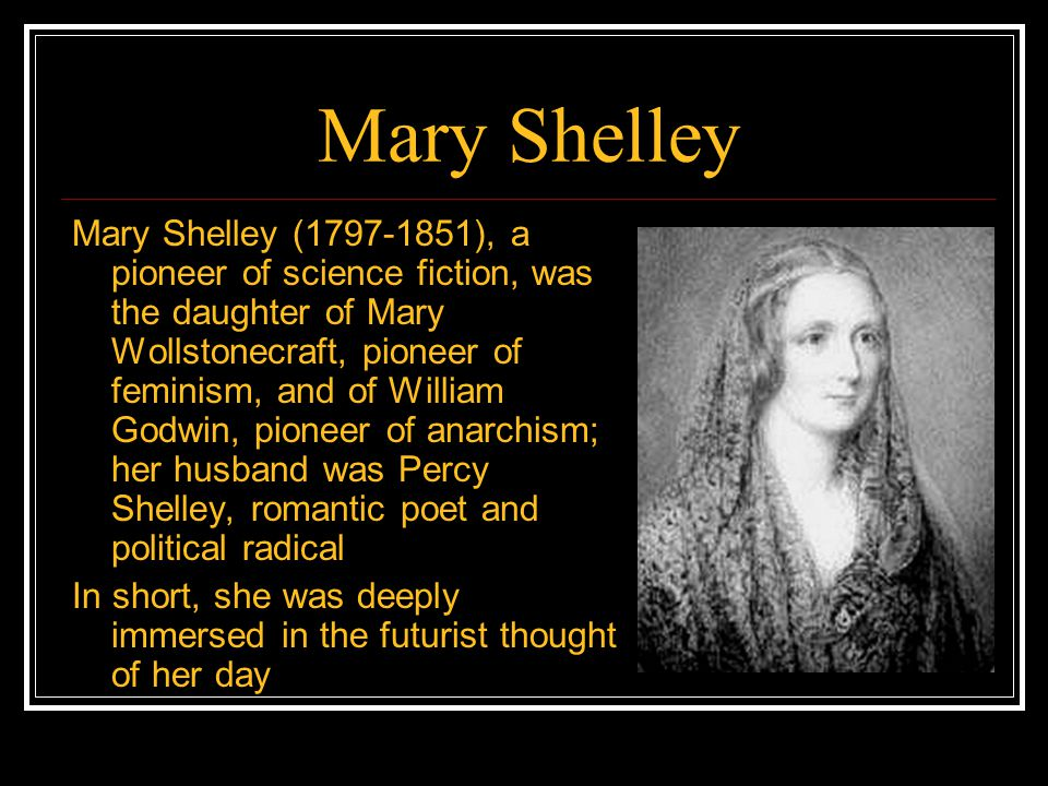 Mary Shelley Mary Shelley (1797-1851), a pioneer of science fiction, was the daughter of Mary Wollstonecraft, pioneer of feminism, and of William Godwin, pioneer of anarchism; her husband was Percy Shelley, romantic poet and political radical In short, she was deeply immersed in the futurist thought of her day