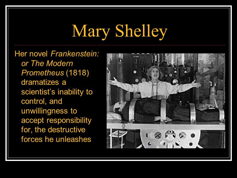 Mary Shelley Her novel Frankenstein: or The Modern Prometheus (1818) dramatizes a scientist's inability to control, and unwillingness to accept respon