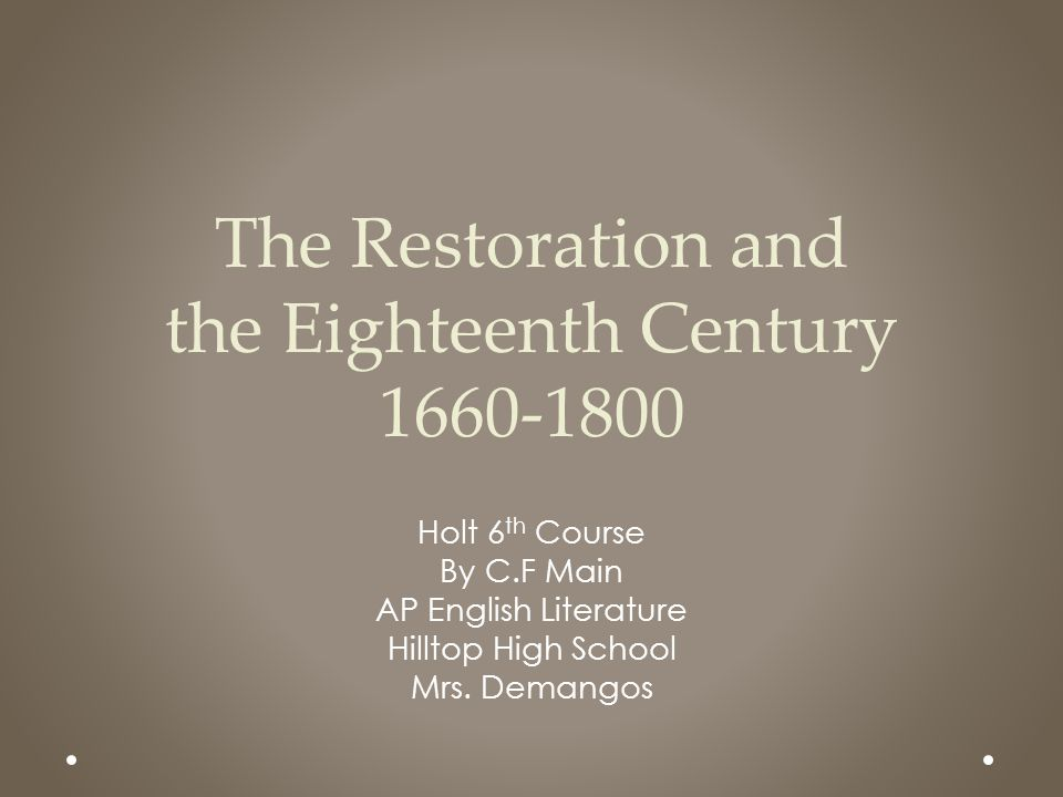 The Restoration and the Eighteenth Century 1660-1800 Holt 6 th Course By C.F Main AP English Literature Hilltop High School Mrs. Demangos