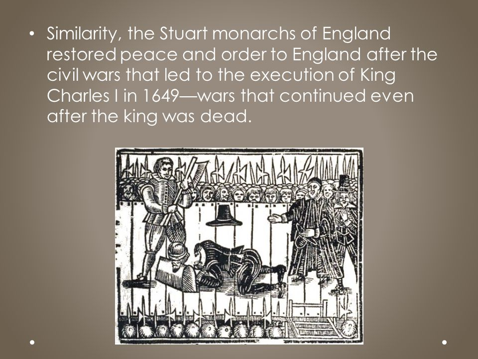 Similarity, the Stuart monarchs of England restored peace and order to England after the civil wars that led to the execution of King Charles I in 164