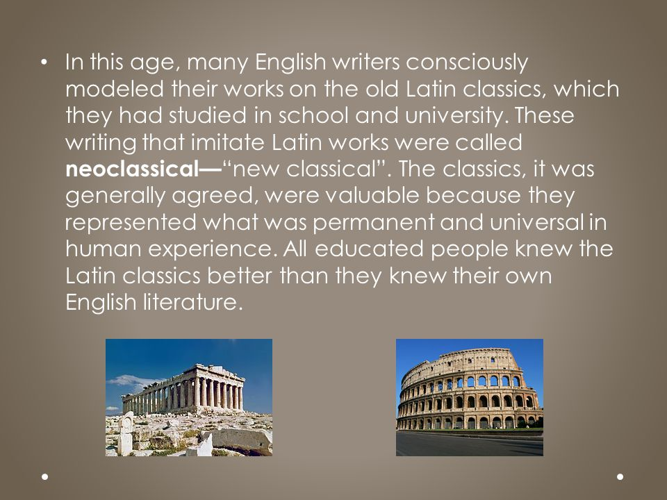 In this age, many English writers consciously modeled their works on the old Latin classics, which they had studied in school and university. These wr