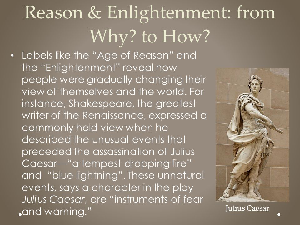 "Reason & Enlightenment: from Why? to How? Labels like the ""Age of Reason"" and the ""Enlightenment"" reveal how people were gradually changing their view"