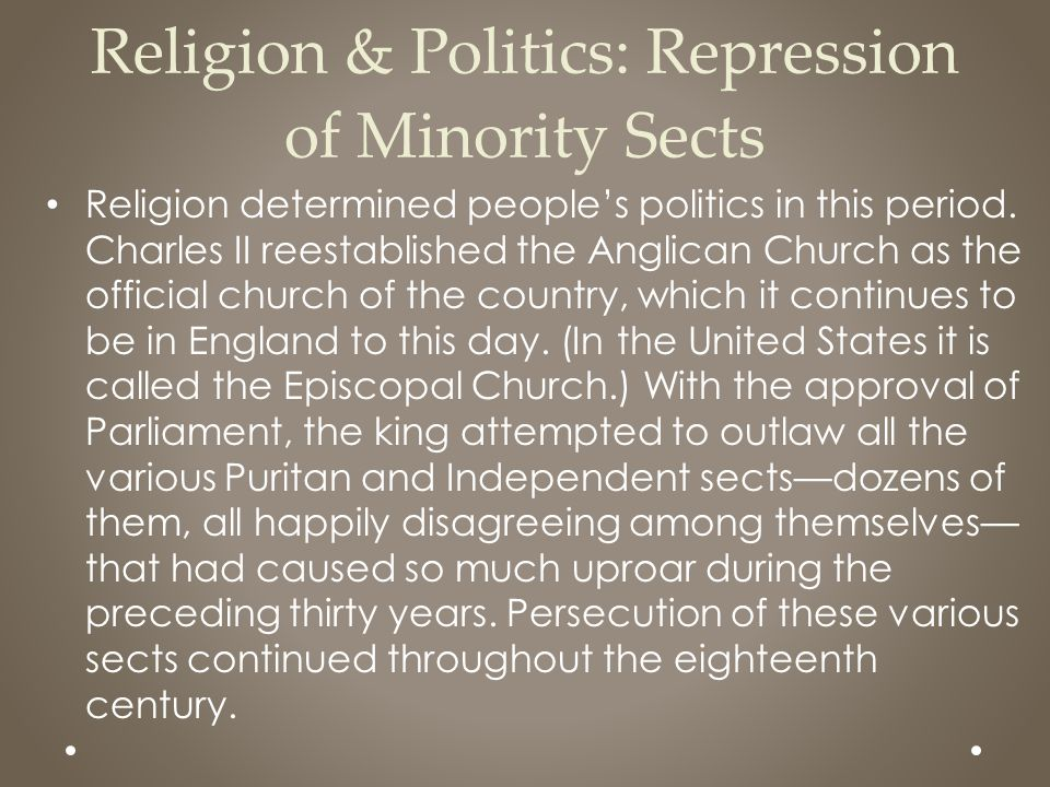 Religion & Politics: Repression of Minority Sects Religion determined people's politics in this period. Charles II reestablished the Anglican Church a