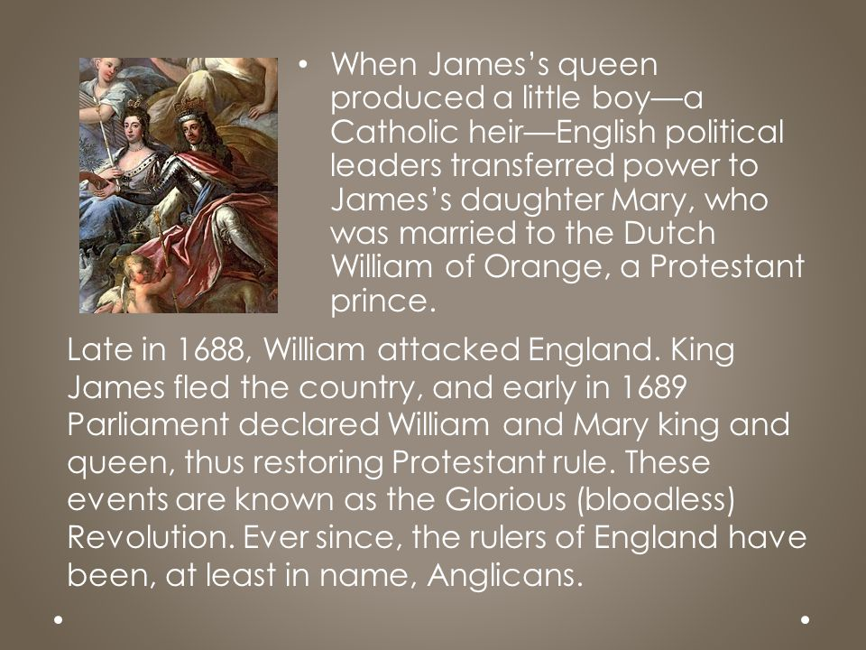 When James's queen produced a little boy—a Catholic heir—English political leaders transferred power to James's daughter Mary, who was married to the