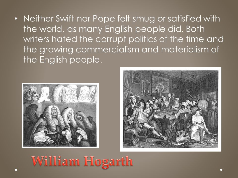 Neither Swift nor Pope felt smug or satisfied with the world, as many English people did. Both writers hated the corrupt politics of the time and the