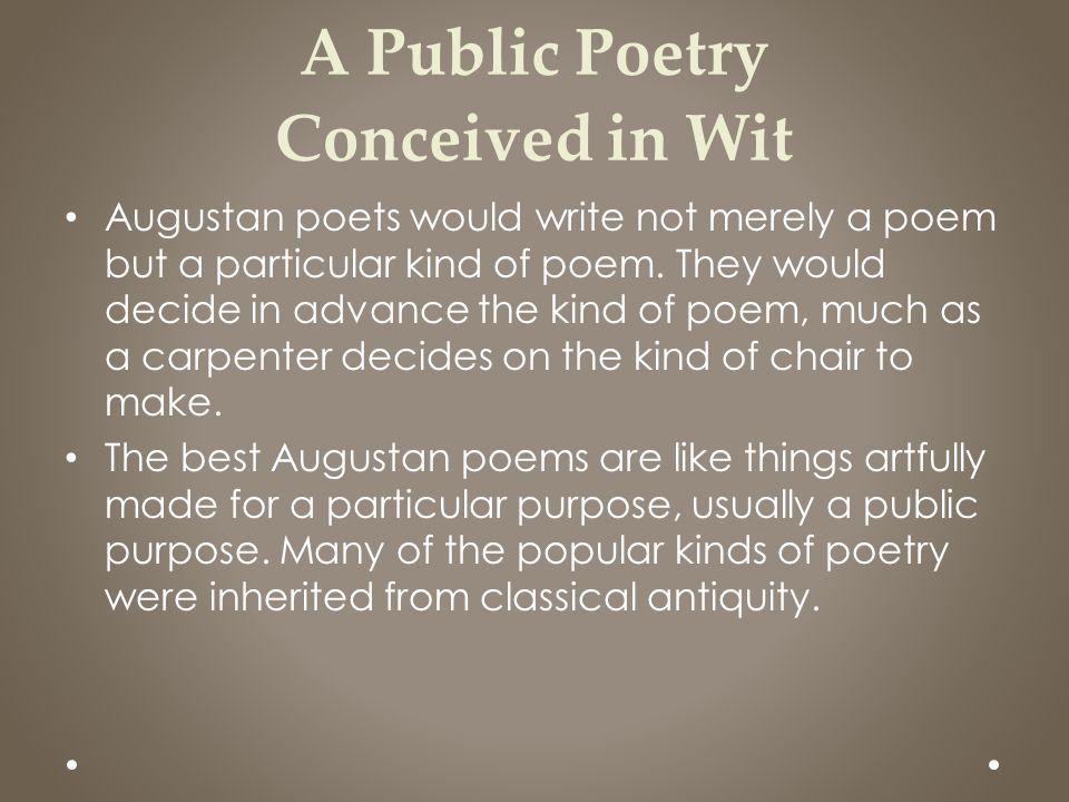 A Public Poetry Conceived in Wit Augustan poets would write not merely a poem but a particular kind of poem. They would decide in advance the kind of