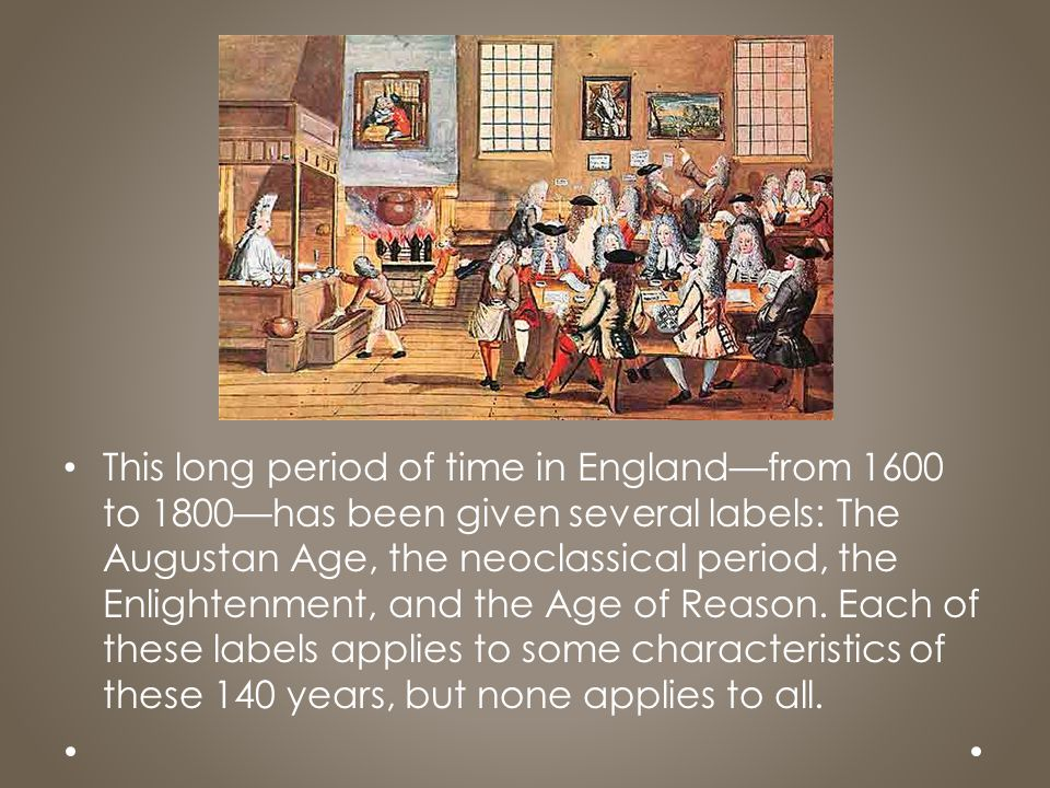 This long period of time in England—from 1600 to 1800—has been given several labels: The Augustan Age, the neoclassical period, the Enlightenment, and