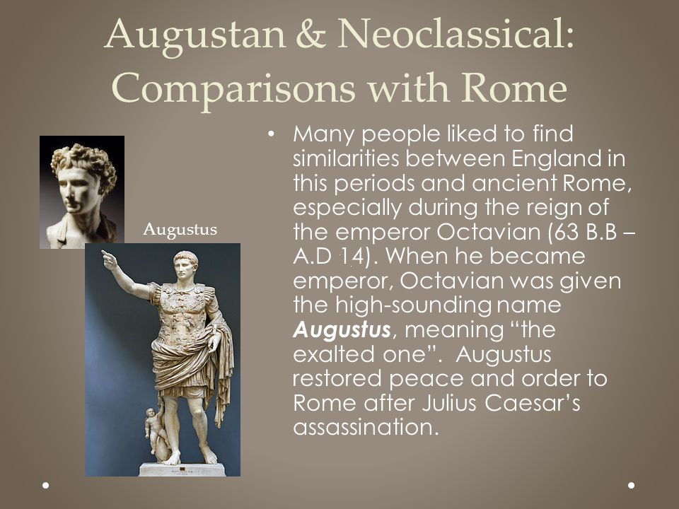 Augustan & Neoclassical: Comparisons with Rome Many people liked to find similarities between England in this periods and ancient Rome, especially dur