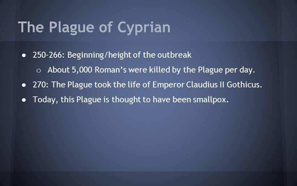 The Plague of Cyprian ● 250-266: Beginning/height of the outbreak o About 5,000 Roman's were killed by the Plague per day. ● 270: The Plague took the