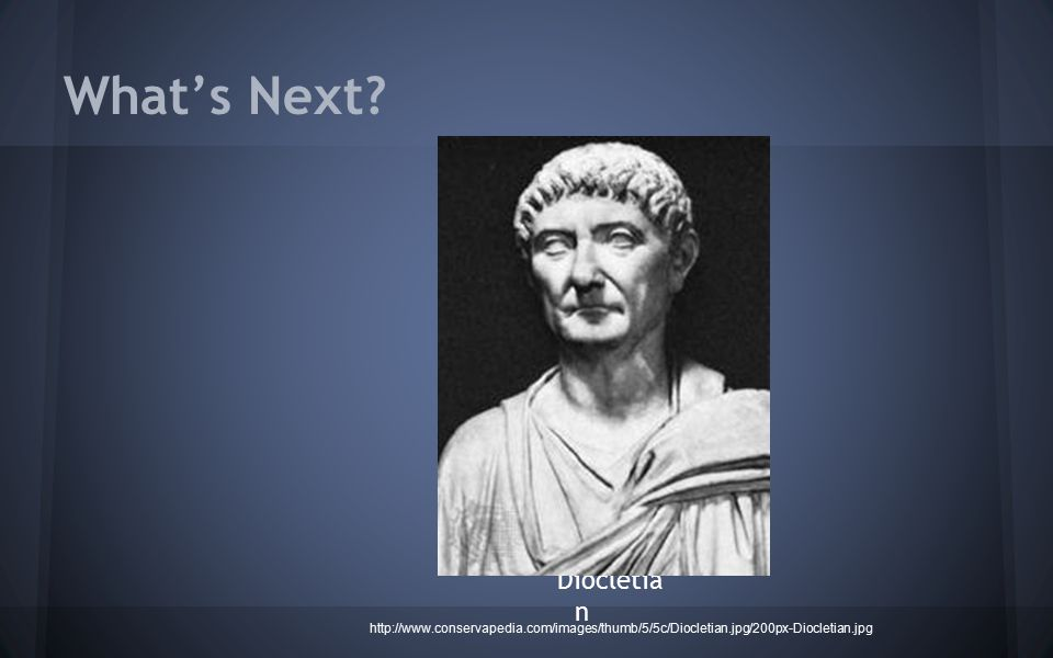 What's Next? Diocletia n http://www.conservapedia.com/images/thumb/5/5c/Diocletian.jpg/200px-Diocletian.jpg