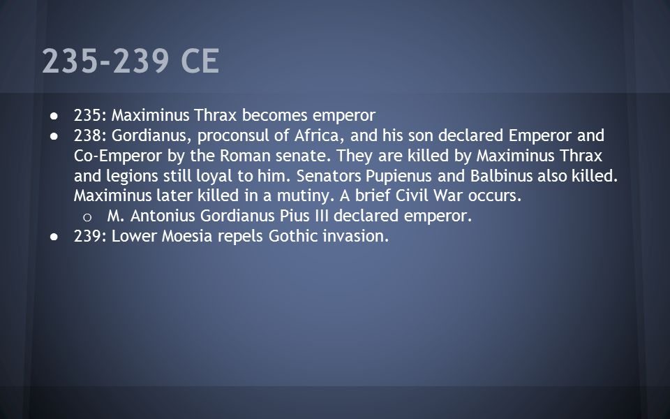 235-239 CE ● 235: Maximinus Thrax becomes emperor ● 238: Gordianus, proconsul of Africa, and his son declared Emperor and Co-Emperor by the Roman sena