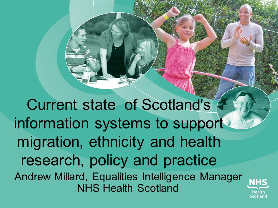 Scottish health information systems and ethnicity  Scottish Census  Routine service based systems – service use  National Records Scotland – Births, deaths  Population Surveys  Linkage of the above