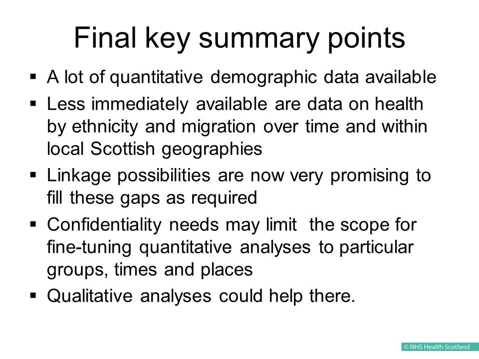 Final key summary points  A lot of quantitative demographic data available  Less immediately available are data on health by ethnicity and migration over time and within local Scottish geographies  Linkage possibilities are now very promising to fill these gaps as required  Confidentiality needs may limit the scope for fine-tuning quantitative analyses to particular groups, times and places  Qualitative analyses could help there.