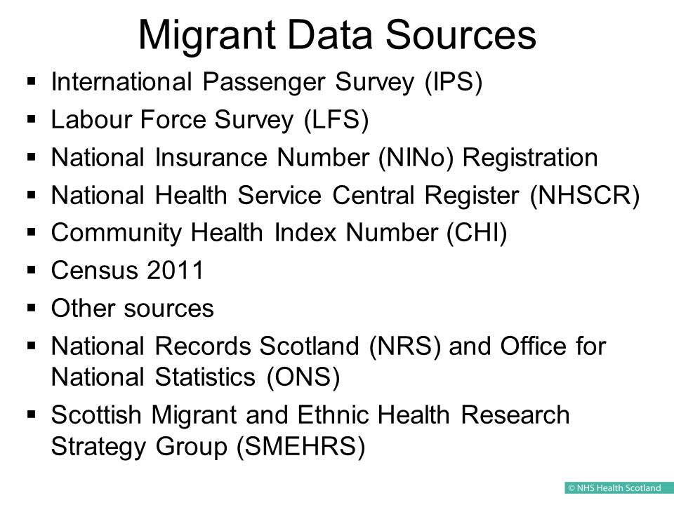 Migrant Data Sources  International Passenger Survey (IPS)  Labour Force Survey (LFS)  National Insurance Number (NINo) Registration  National Health Service Central Register (NHSCR)  Community Health Index Number (CHI)  Census 2011  Other sources  National Records Scotland (NRS) and Office for National Statistics (ONS)  Scottish Migrant and Ethnic Health Research Strategy Group (SMEHRS)