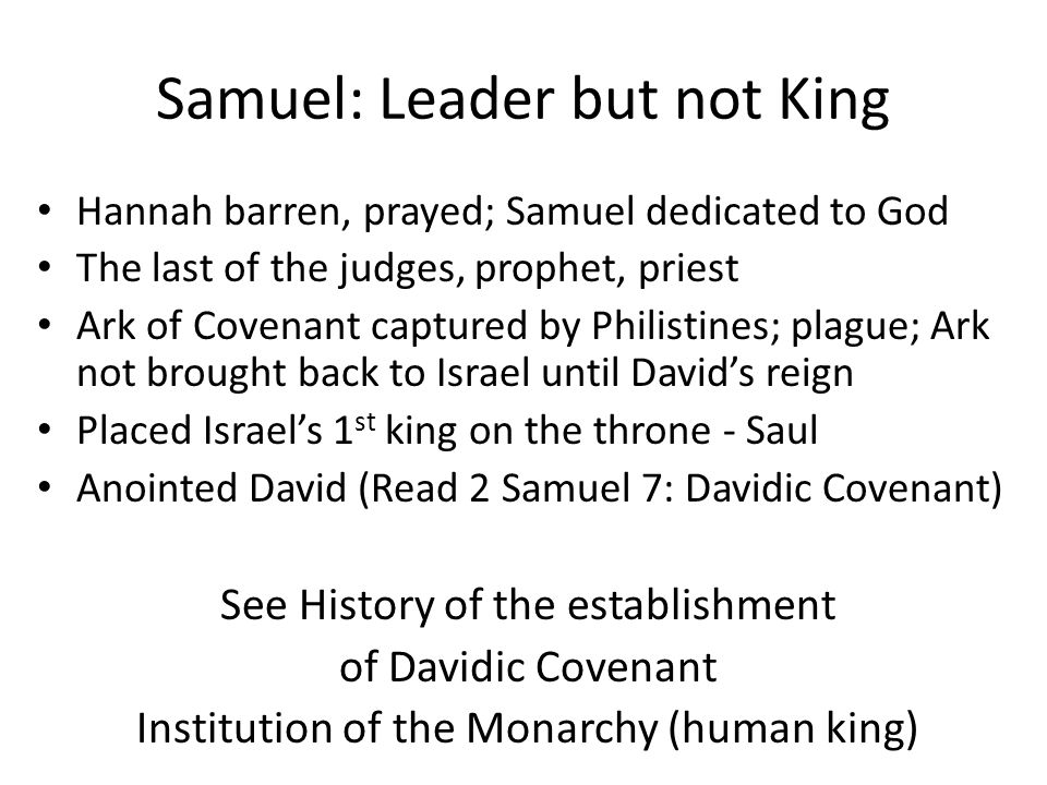 Samuel: Leader but not King Hannah barren, prayed; Samuel dedicated to God The last of the judges, prophet, priest Ark of Covenant captured by Philistines; plague; Ark not brought back to Israel until David's reign Placed Israel's 1 st king on the throne - Saul Anointed David (Read 2 Samuel 7: Davidic Covenant) See History of the establishment of Davidic Covenant Institution of the Monarchy (human king)