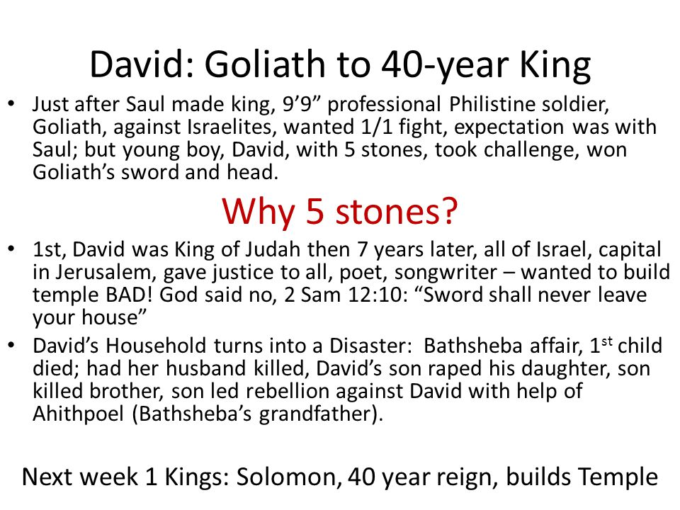 David: Goliath to 40-year King Just after Saul made king, 9'9 professional Philistine soldier, Goliath, against Israelites, wanted 1/1 fight, expectation was with Saul; but young boy, David, with 5 stones, took challenge, won Goliath's sword and head.