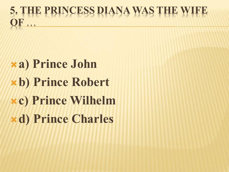  a) Prince John  b) Prince Robert  c) Prince Wilhelm  d) Prince Charles