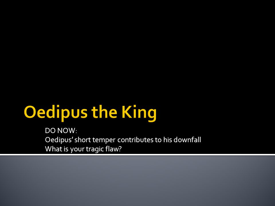DO NOW: Oedipus' short temper contributes to his downfall What is your tragic flaw